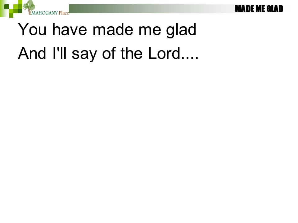 MADE ME GLAD You have made me glad And I'll say of the Lord....