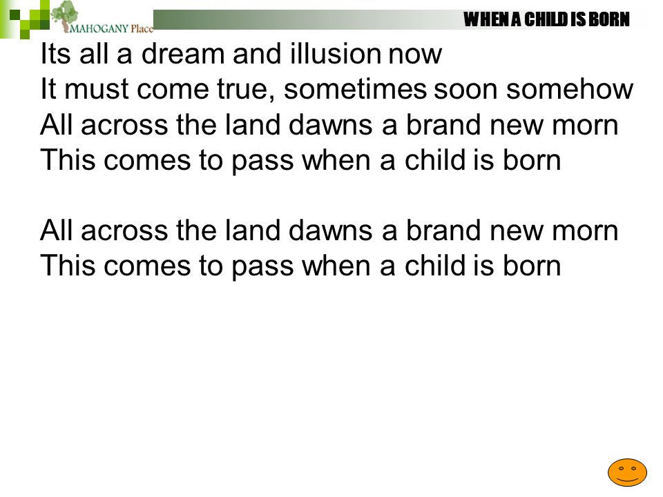 WHEN A CHILD IS BORN Its all a dream and illusion now It must come true, sometimes soon somehow All across the land dawns a brand new morn This comes