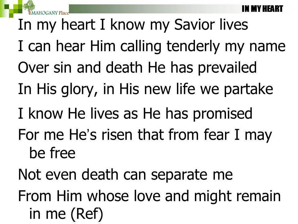 IN MY HEART In my heart I know my Savior lives I can hear Him calling tenderly my name Over sin and death He has prevailed In His glory, in His new li