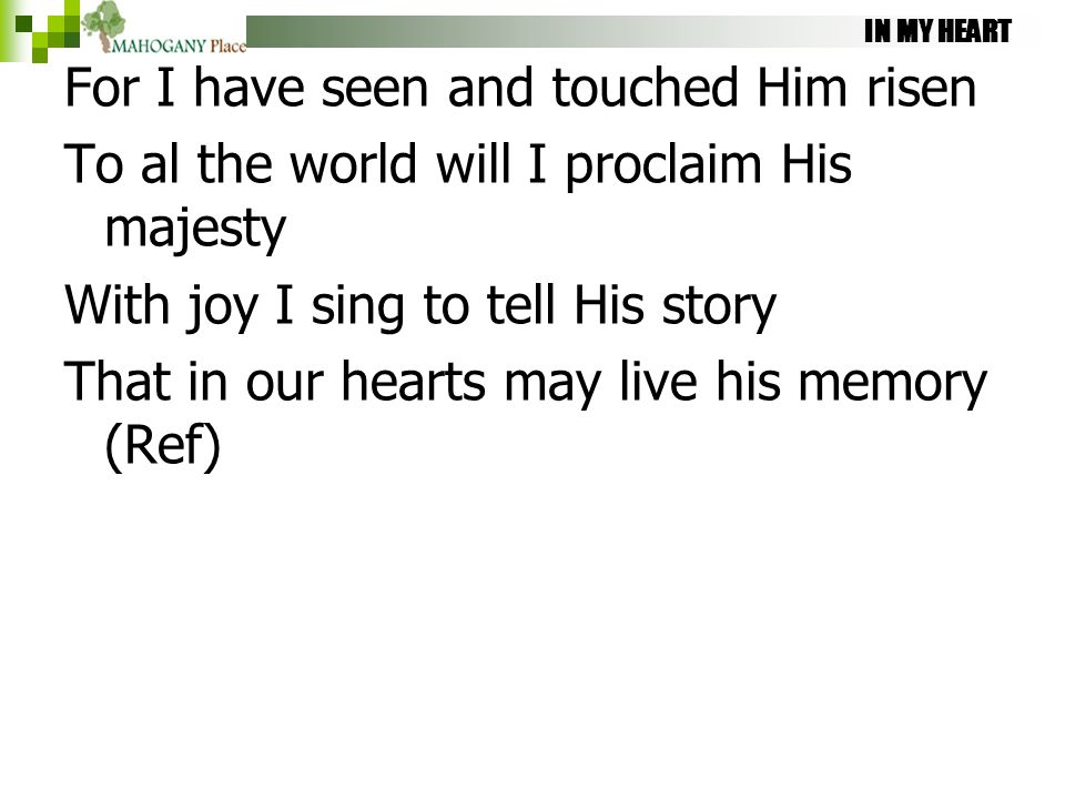 IN MY HEART For I have seen and touched Him risen To al the world will I proclaim His majesty With joy I sing to tell His story That in our hearts may