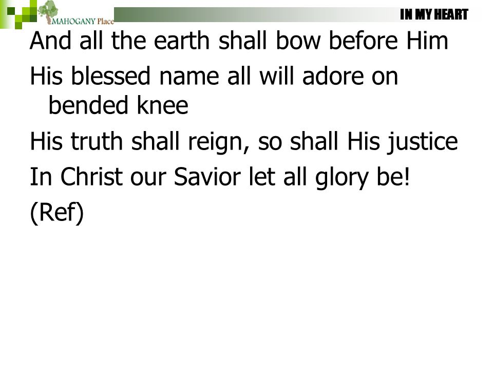 IN MY HEART And all the earth shall bow before Him His blessed name all will adore on bended knee His truth shall reign, so shall His justice In Chris