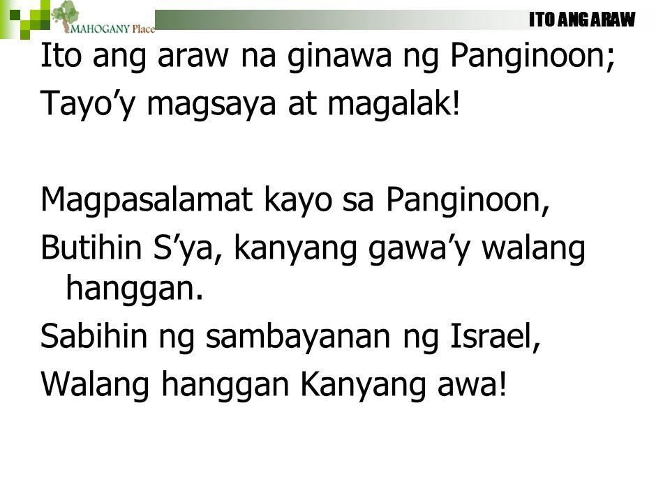 ITO ANG ARAW Ito ang araw na ginawa ng Panginoon; Tayo'y magsaya at magalak! Magpasalamat kayo sa Panginoon, Butihin S'ya, kanyang gawa'y walang hangg