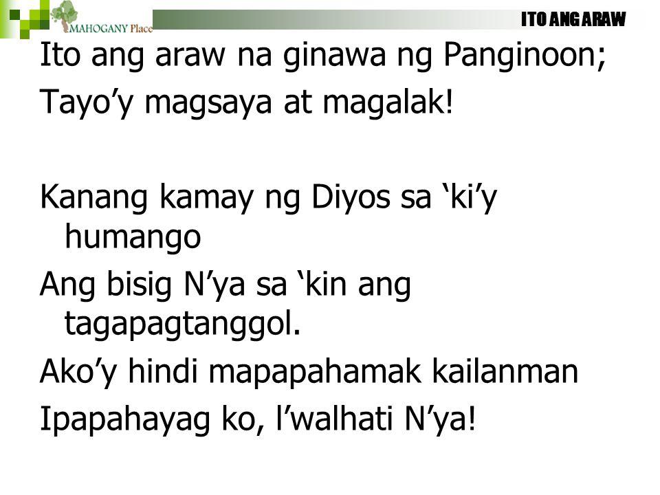 ITO ANG ARAW Ito ang araw na ginawa ng Panginoon; Tayo'y magsaya at magalak! Kanang kamay ng Diyos sa 'ki'y humango Ang bisig N'ya sa 'kin ang tagapag