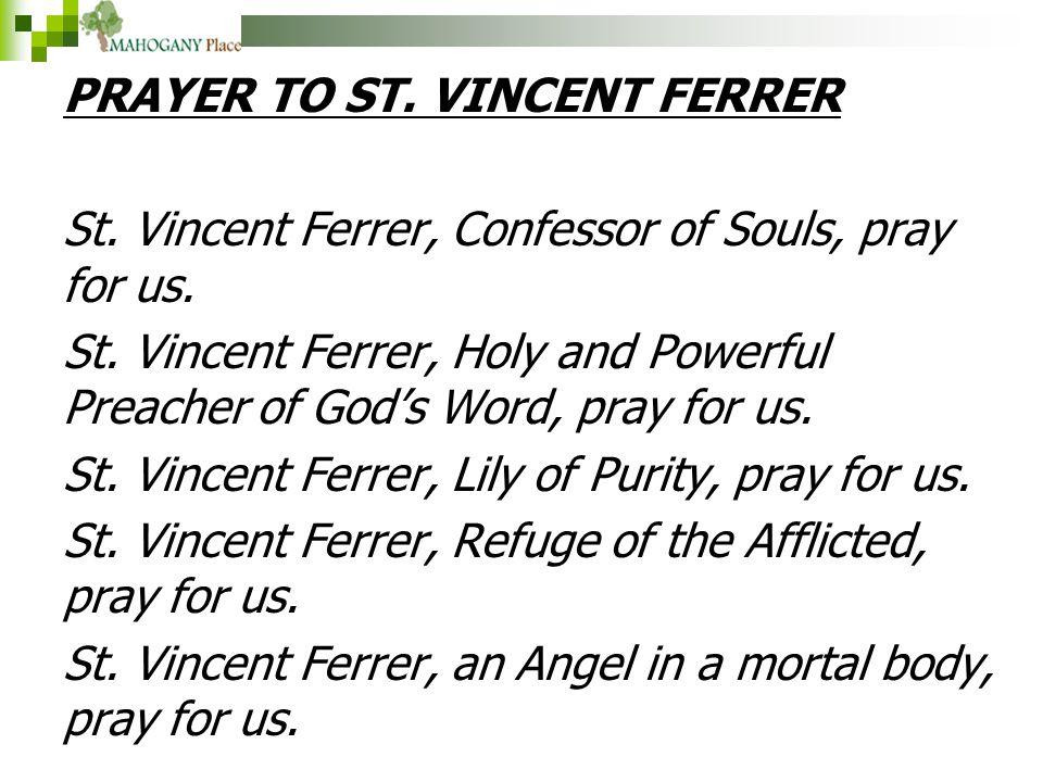 PRAYER TO ST. VINCENT FERRER St. Vincent Ferrer, Confessor of Souls, pray for us. St. Vincent Ferrer, Holy and Powerful Preacher of God's Word, pray f