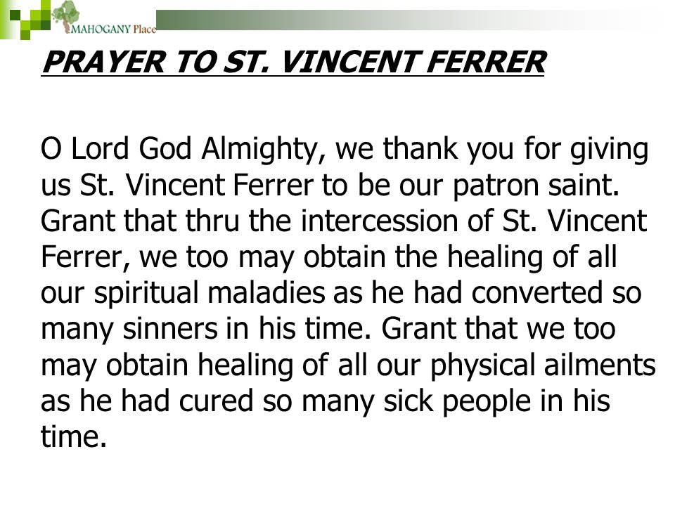 PRAYER TO ST. VINCENT FERRER O Lord God Almighty, we thank you for giving us St. Vincent Ferrer to be our patron saint. Grant that thru the intercessi