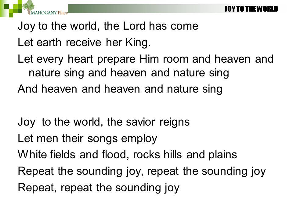 JOY TO THE WORLD Joy to the world, the Lord has come Let earth receive her King. Let every heart prepare Him room and heaven and nature sing and heave