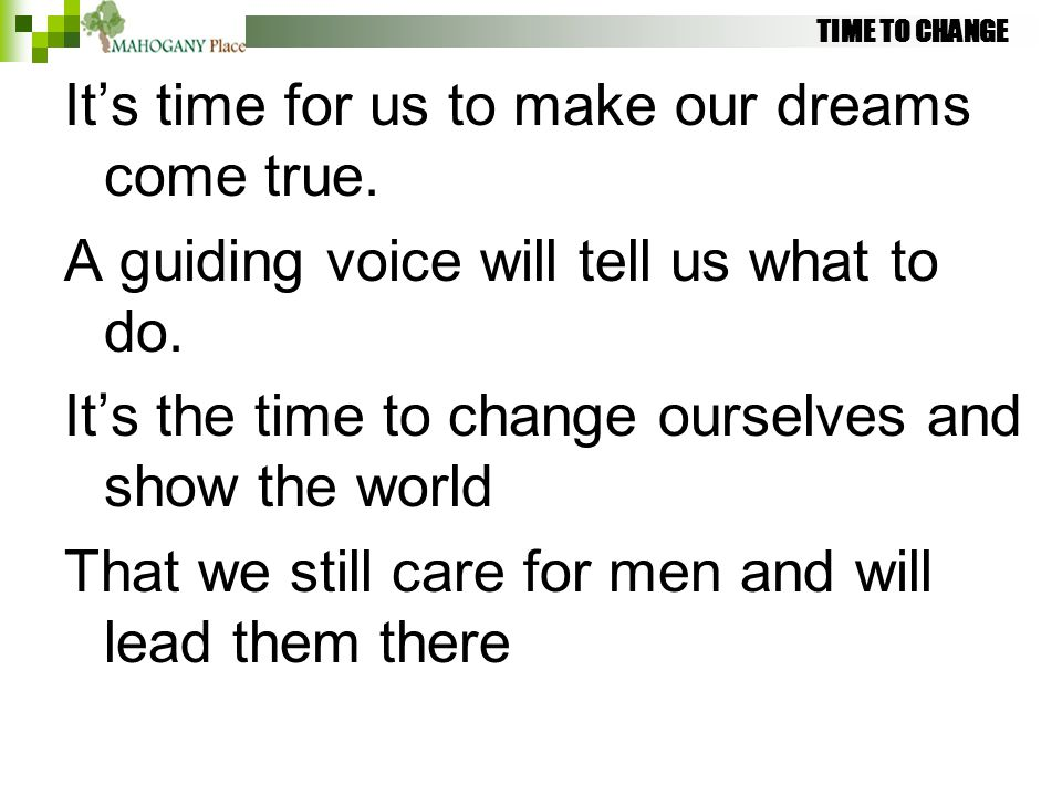 TIME TO CHANGE It's time for us to make our dreams come true. A guiding voice will tell us what to do. It's the time to change ourselves and show the