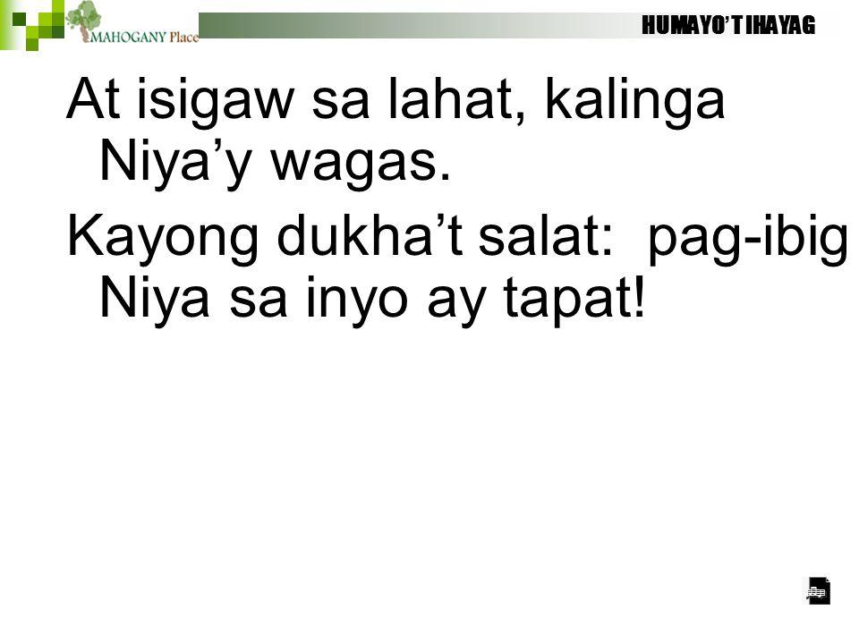 At isigaw sa lahat, kalinga Niya'y wagas. Kayong dukha't salat: pag-ibig Niya sa inyo ay tapat! HUMAYO'T IHAYAG