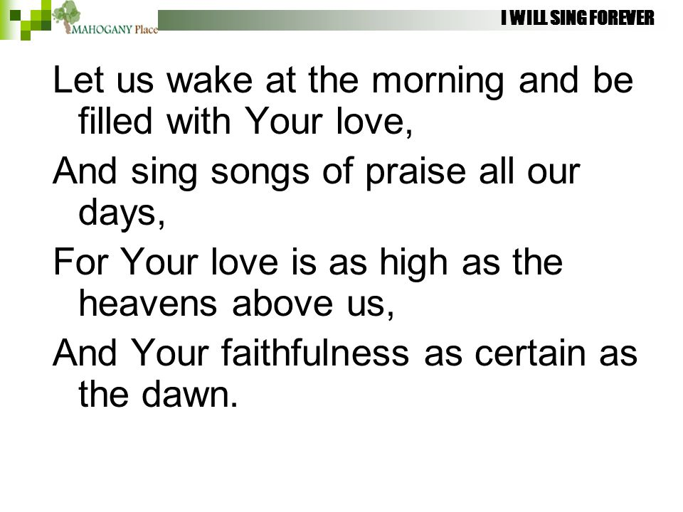 I WILL SING FOREVER Let us wake at the morning and be filled with Your love, And sing songs of praise all our days, For Your love is as high as the he