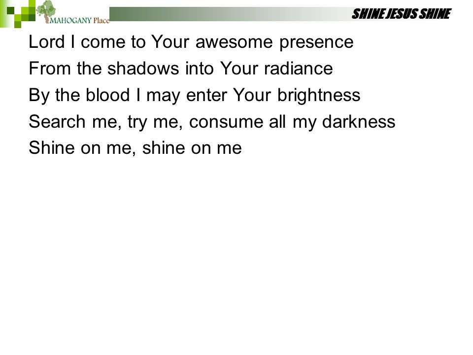 SHINE JESUS SHINE Lord I come to Your awesome presence From the shadows into Your radiance By the blood I may enter Your brightness Search me, try me,
