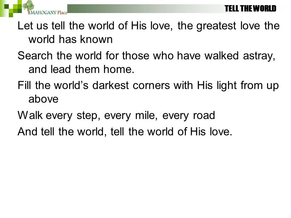 TELL THE WORLD Let us tell the world of His love, the greatest love the world has known Search the world for those who have walked astray, and lead th