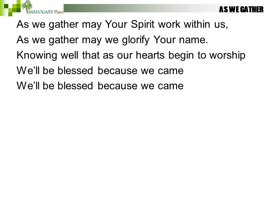 AS WE GATHER As we gather may Your Spirit work within us, As we gather may we glorify Your name. Knowing well that as our hearts begin to worship We'l