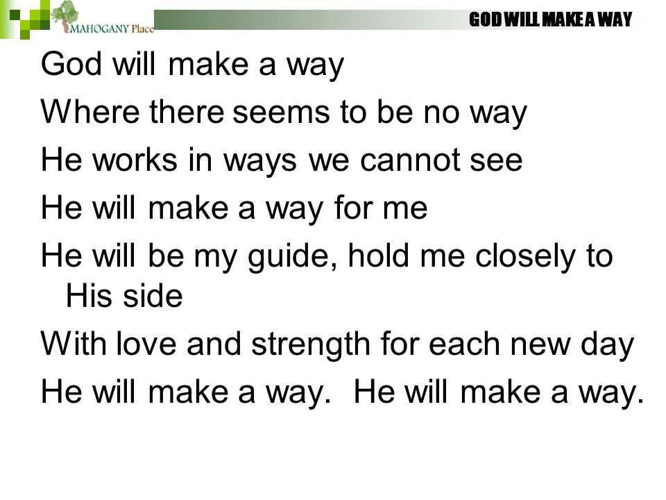 GOD WILL MAKE A WAY God will make a way Where there seems to be no way He works in ways we cannot see He will make a way for me He will be my guide, h