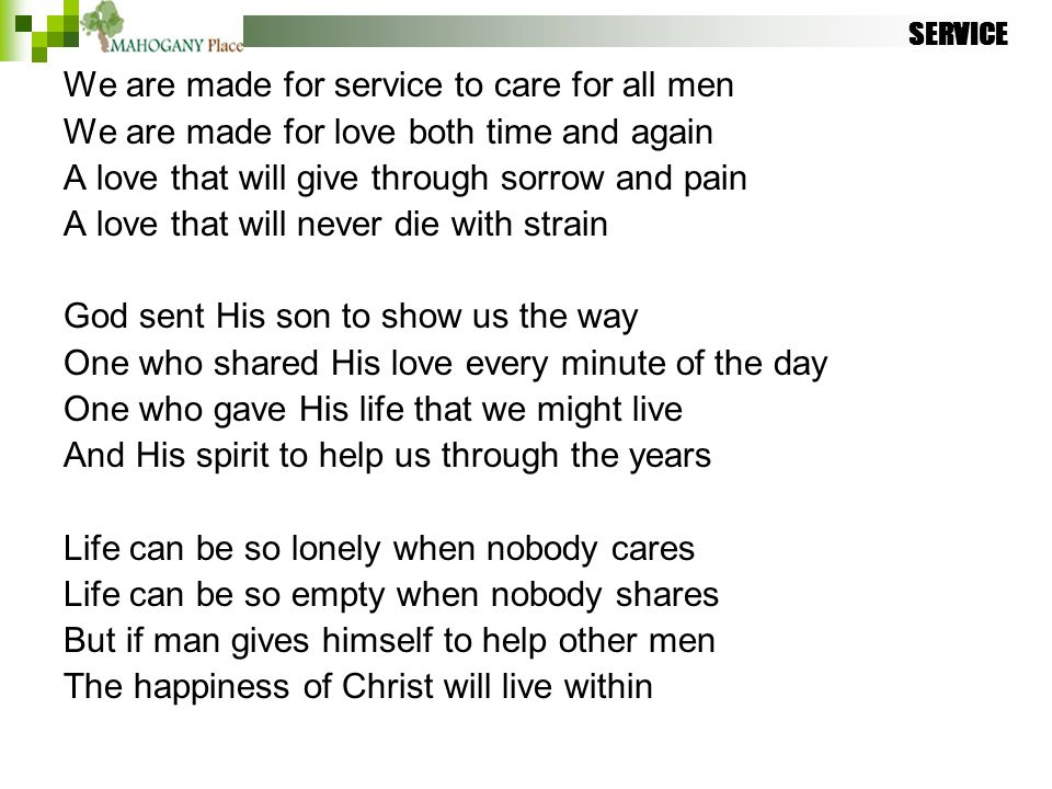 SERVICE We are made for service to care for all men We are made for love both time and again A love that will give through sorrow and pain A love that