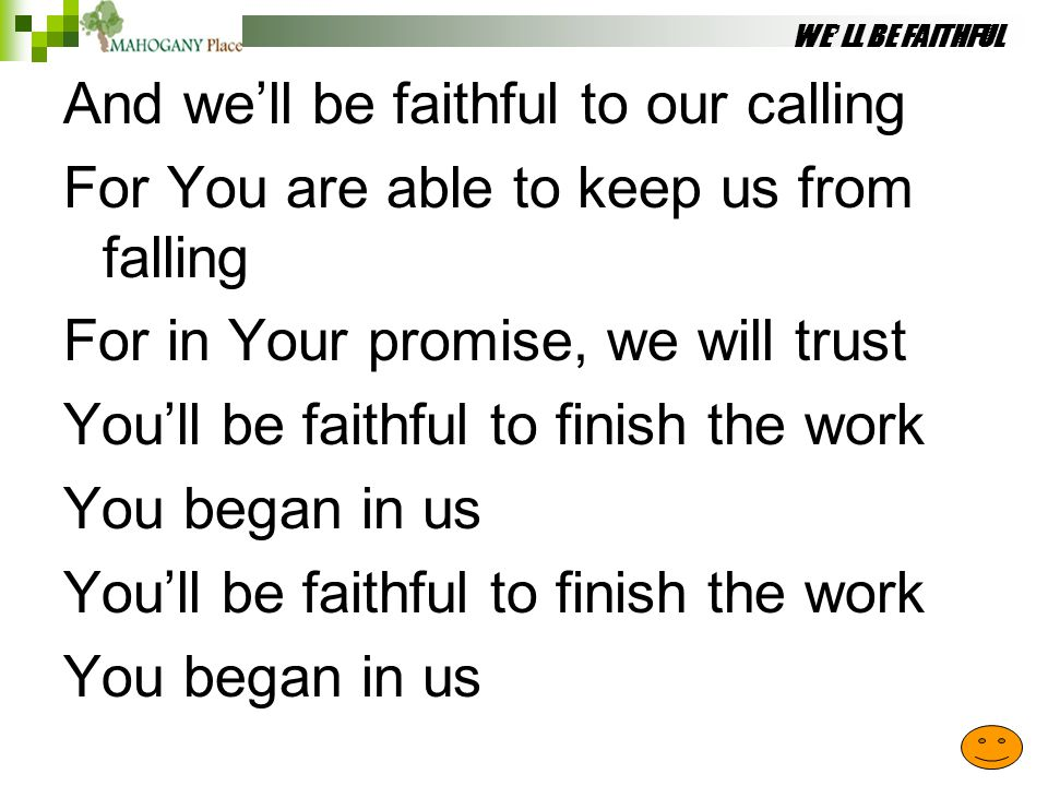 WE'LL BE FAITHFUL And we'll be faithful to our calling For You are able to keep us from falling For in Your promise, we will trust You'll be faithful