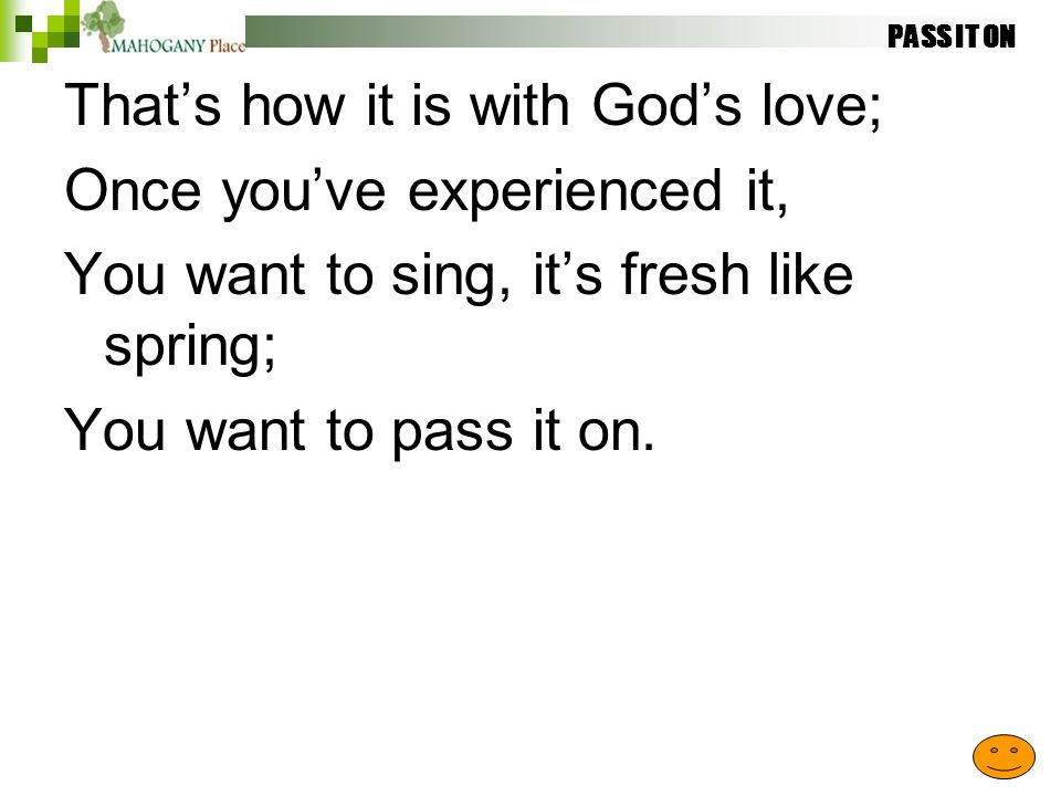 PASS IT ON That's how it is with God's love; Once you've experienced it, You want to sing, it's fresh like spring; You want to pass it on.