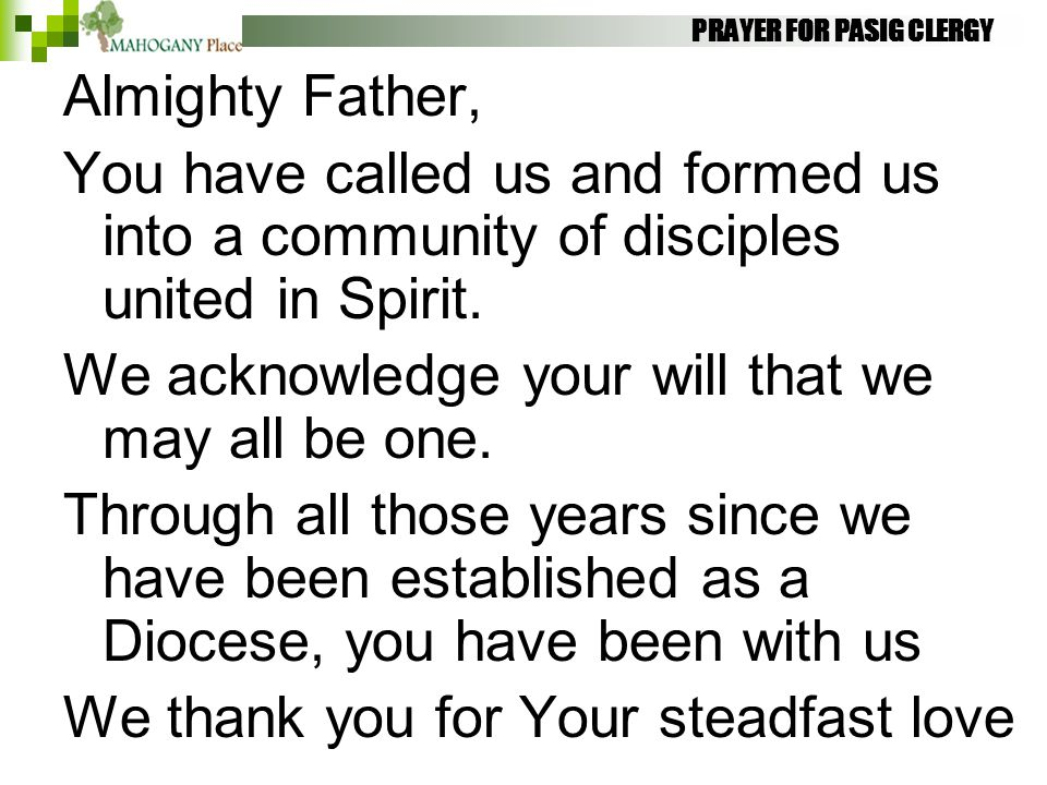 PRAYER FOR PASIG CLERGY Almighty Father, You have called us and formed us into a community of disciples united in Spirit. We acknowledge your will tha