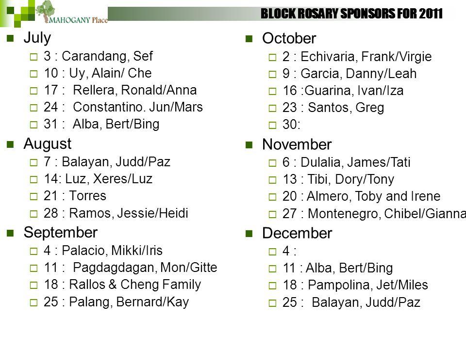 BLOCK ROSARY SPONSORS FOR 2011 July  3 : Carandang, Sef  10 : Uy, Alain/ Che  17 : Rellera, Ronald/Anna  24 : Constantino. Jun/Mars  31 : Alba, B