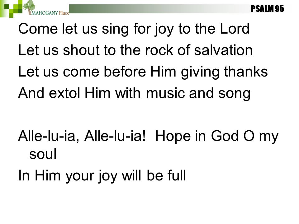 PSALM 95 Come let us sing for joy to the Lord Let us shout to the rock of salvation Let us come before Him giving thanks And extol Him with music and