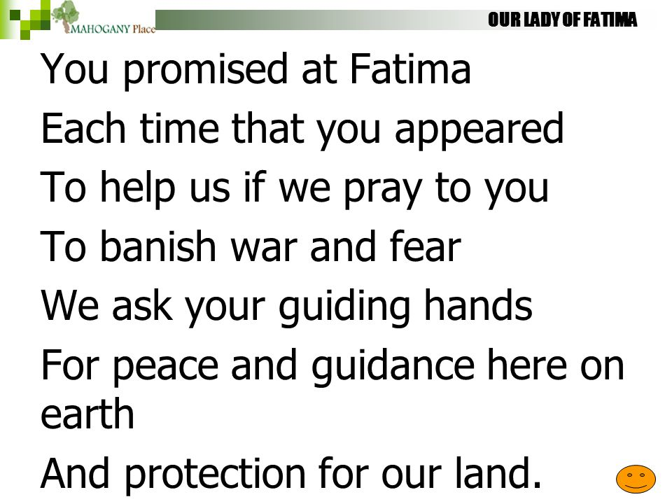 OUR LADY OF FATIMA You promised at Fatima Each time that you appeared To help us if we pray to you To banish war and fear We ask your guiding hands Fo
