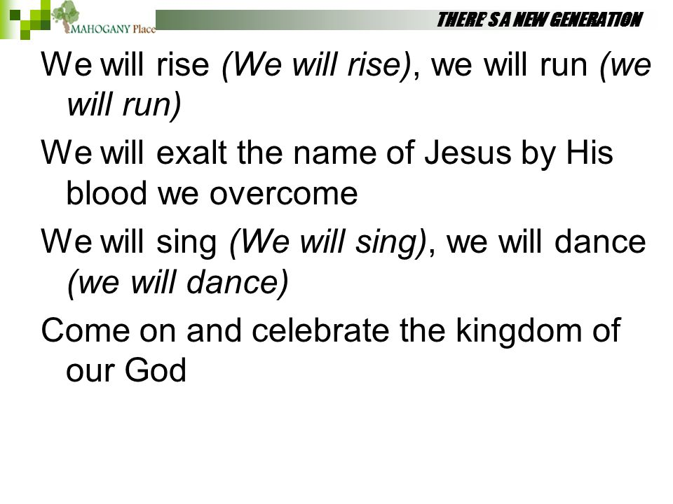 THERE'S A NEW GENERATION We will rise (We will rise), we will run (we will run) We will exalt the name of Jesus by His blood we overcome We will sing