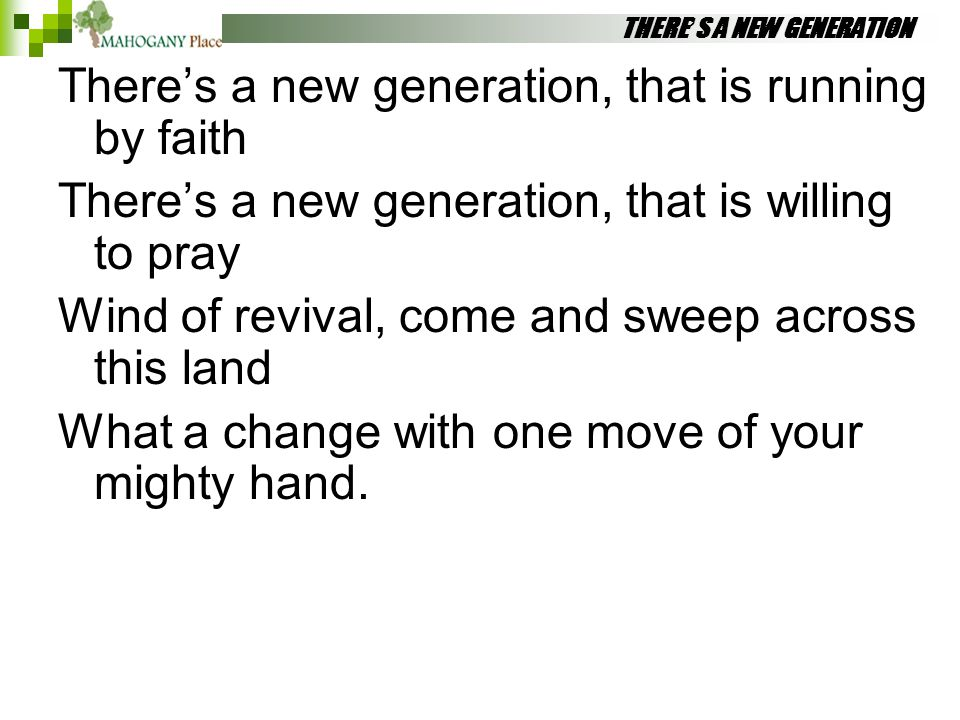 THERE'S A NEW GENERATION There's a new generation, that is running by faith There's a new generation, that is willing to pray Wind of revival, come an