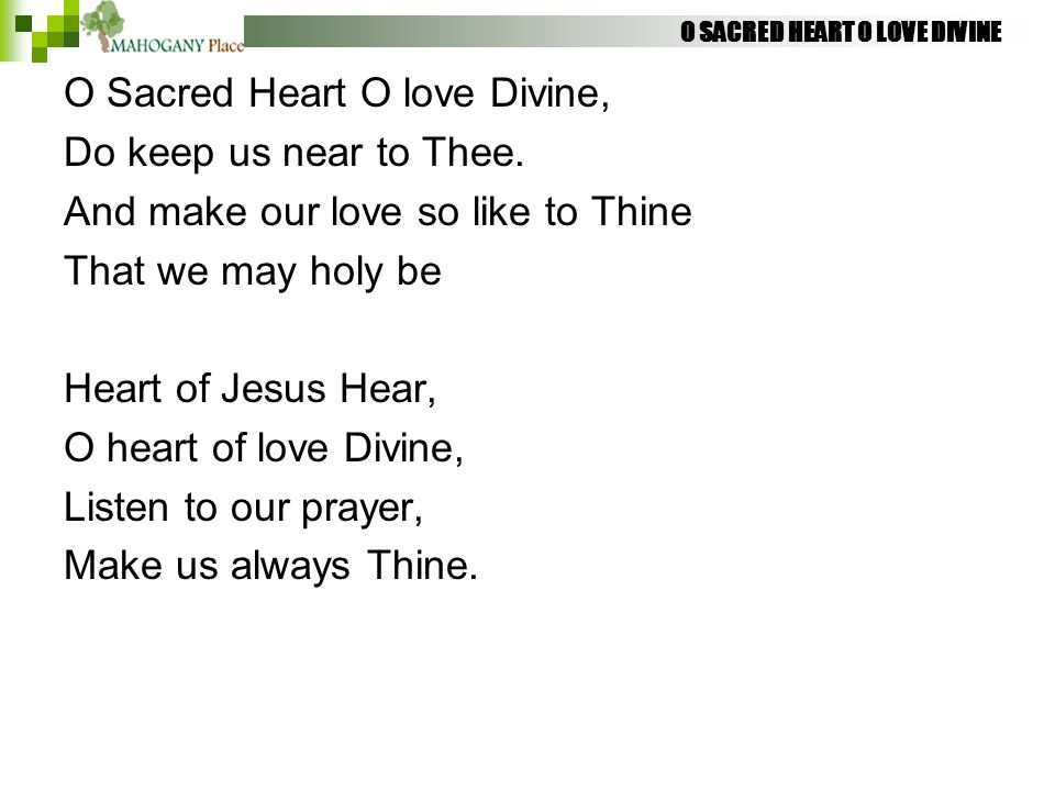 O SACRED HEART O LOVE DIVINE O Sacred Heart O love Divine, Do keep us near to Thee. And make our love so like to Thine That we may holy be Heart of Je