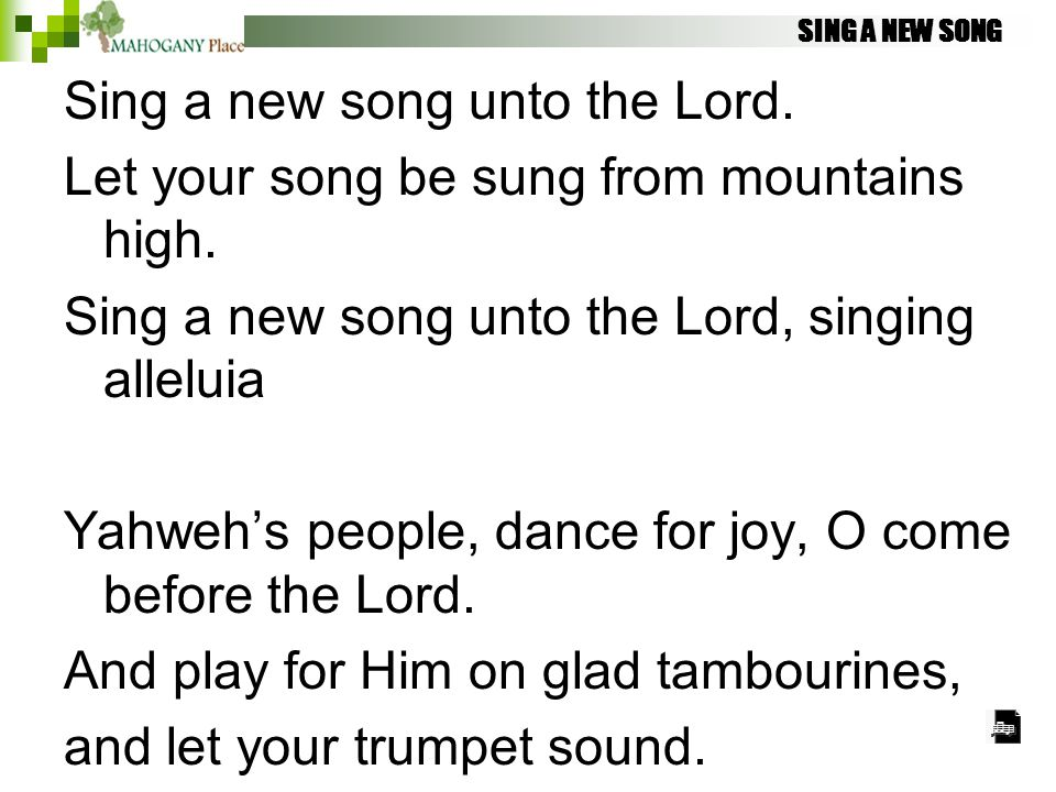 SING A NEW SONG Sing a new song unto the Lord. Let your song be sung from mountains high. Sing a new song unto the Lord, singing alleluia Yahweh's peo