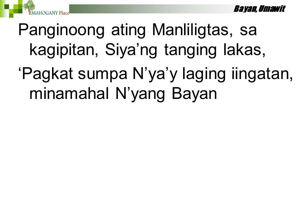 Bayan, Umawit Panginoong ating Manliligtas, sa kagipitan, Siya'ng tanging lakas, 'Pagkat sumpa N'ya'y laging iingatan, minamahal N'yang Bayan