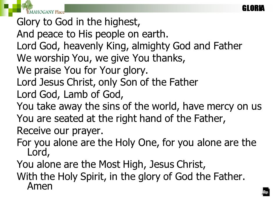 GLORIA Glory to God in the highest, And peace to His people on earth. Lord God, heavenly King, almighty God and Father We worship You, we give You tha