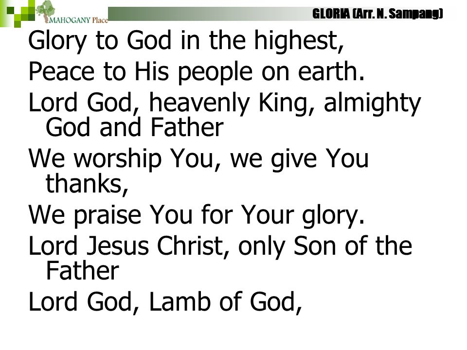 GLORIA (Arr. N. Sampang) Glory to God in the highest, Peace to His people on earth. Lord God, heavenly King, almighty God and Father We worship You, w