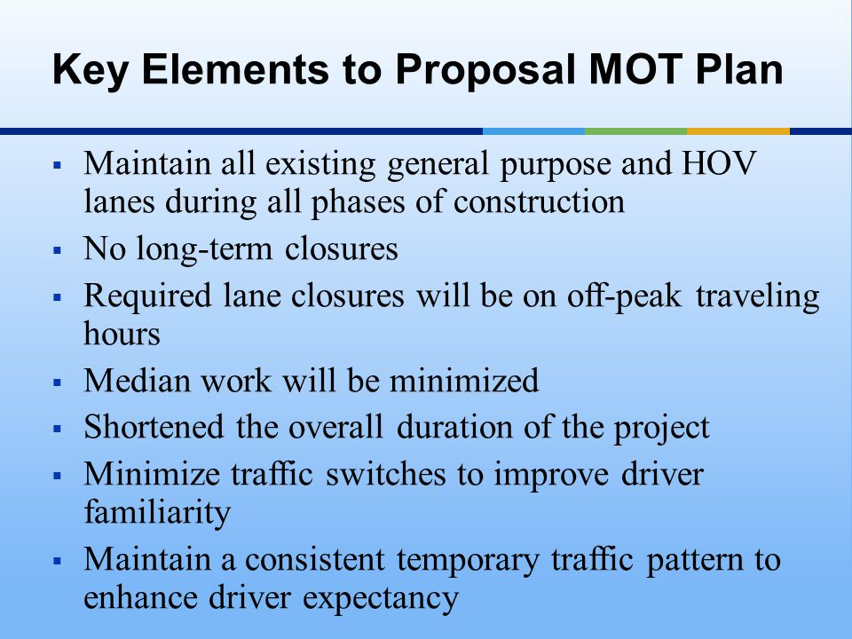  Maintain all existing general purpose and HOV lanes during all phases of construction  No long-term closures  Required lane closures will be on off-peak traveling hours  Median work will be minimized  Shortened the overall duration of the project  Minimize traffic switches to improve driver familiarity  Maintain a consistent temporary traffic pattern to enhance driver expectancy Key Elements to Proposal MOT Plan