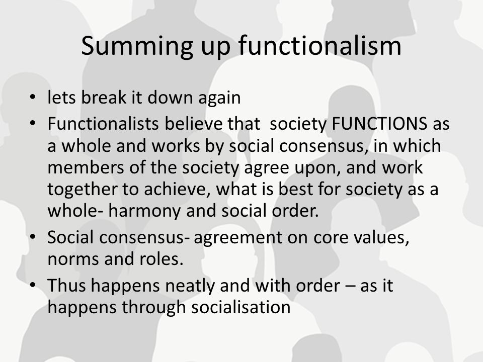 Summing up functionalism lets break it down again Functionalists believe that society FUNCTIONS as a whole and works by social consensus, in which mem