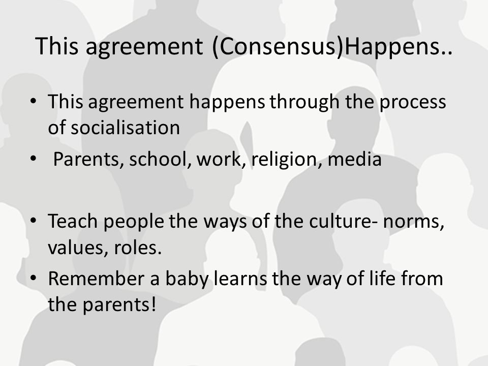 This agreement (Consensus)Happens.. This agreement happens through the process of socialisation Parents, school, work, religion, media Teach people th
