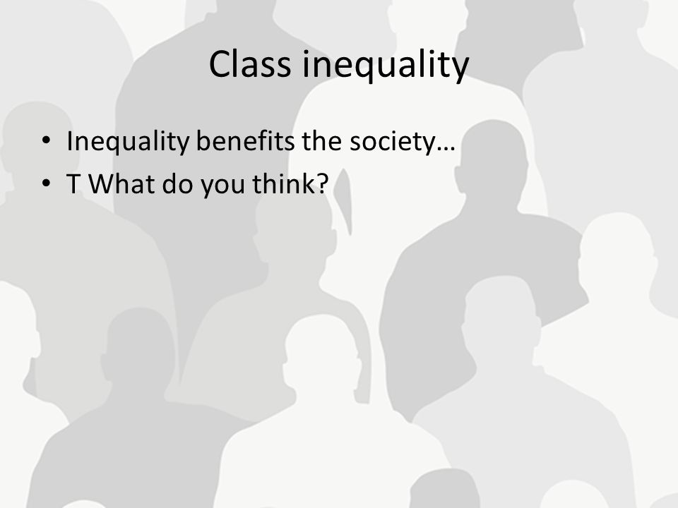 Class inequality Inequality benefits the society… T What do you think?