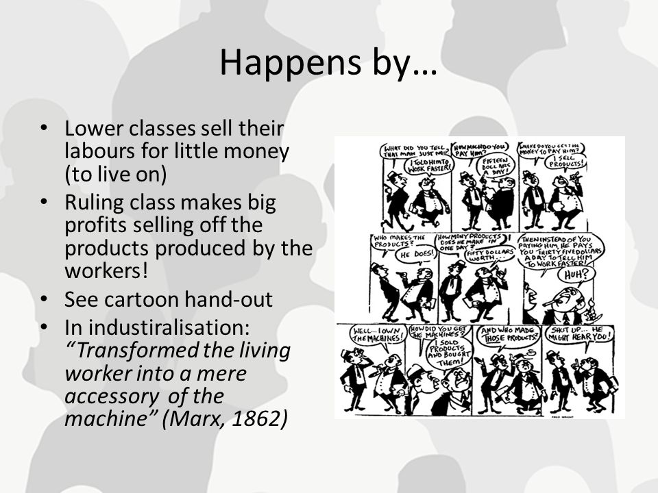 Happens by… Lower classes sell their labours for little money (to live on) Ruling class makes big profits selling off the products produced by the wor