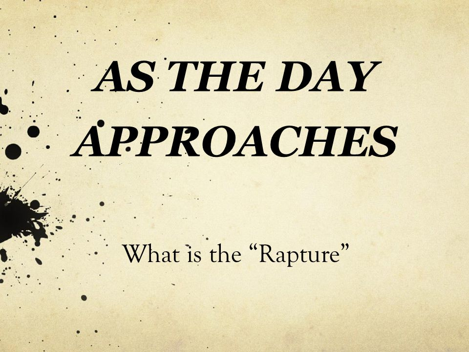 "AS THE DAY APPROACHES What is the ""Rapture"""