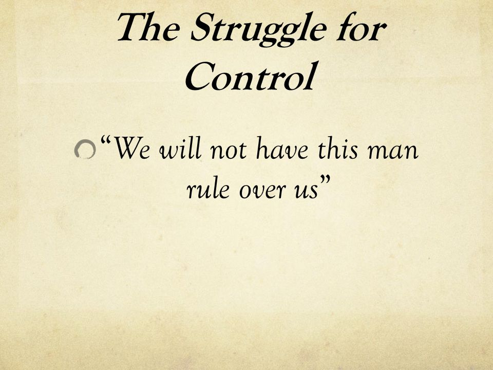 "The Struggle for Control "" We will not have this man rule over us """