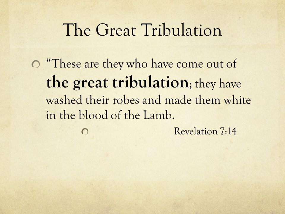 The Great Tribulation These are they who have come out of the great tribulation ; they have washed their robes and made them white in the blood of the Lamb.