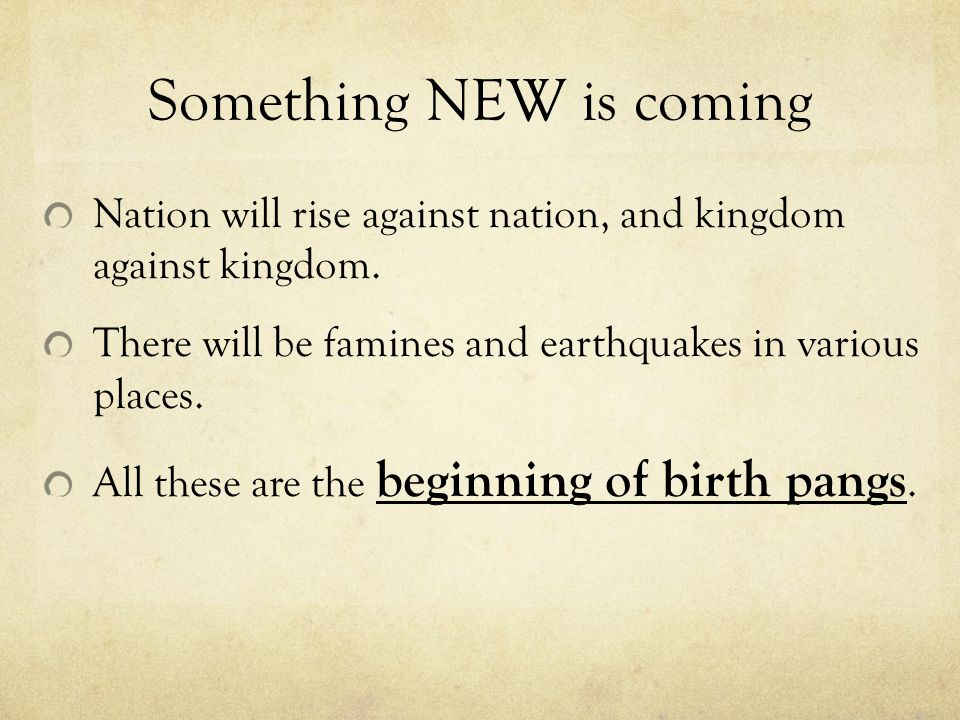Something NEW is coming Nation will rise against nation, and kingdom against kingdom.