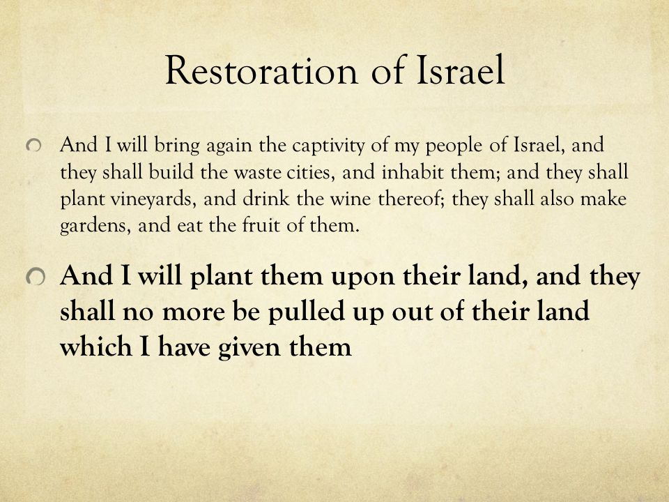 Restoration of Israel And I will bring again the captivity of my people of Israel, and they shall build the waste cities, and inhabit them; and they s