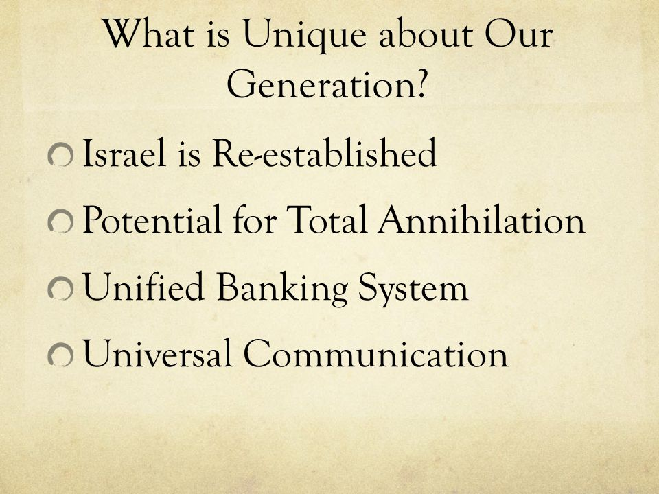 What is Unique about Our Generation? Israel is Re-established Potential for Total Annihilation Unified Banking System Universal Communication