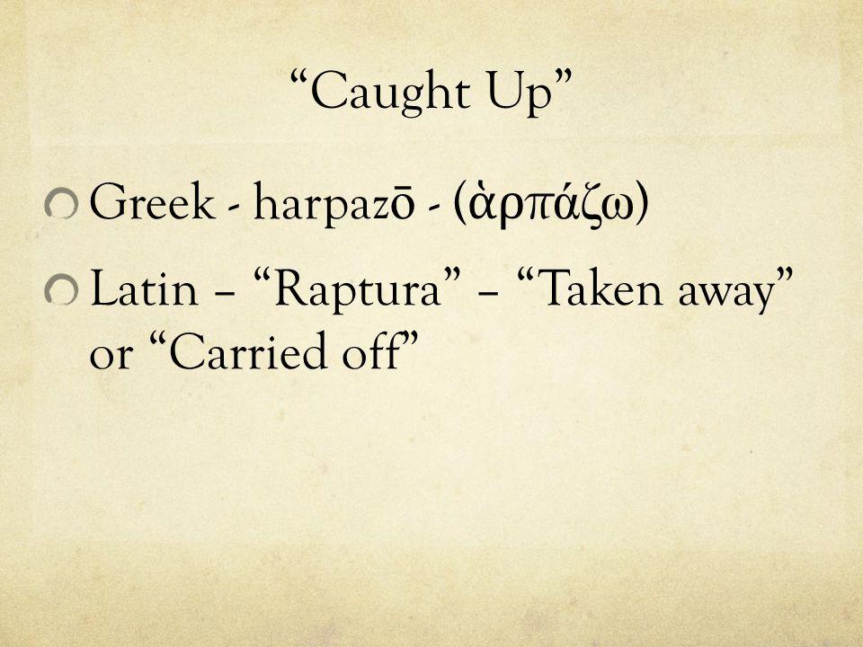 Caught Up Greek - harpaz ō - ( ἁ ρ π άζω ) Latin – Raptura – Taken away or Carried off