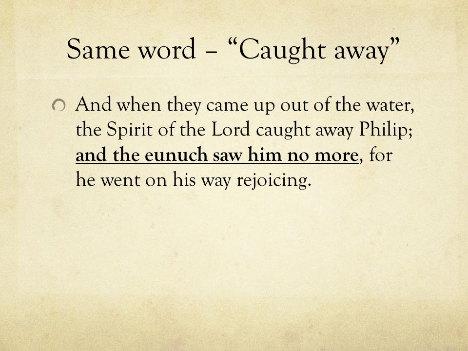 Same word – Caught away And when they came up out of the water, the Spirit of the Lord caught away Philip; and the eunuch saw him no more, for he went on his way rejoicing.