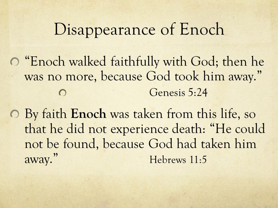 Disappearance of Enoch Enoch walked faithfully with God; then he was no more, because God took him away. Genesis 5:24 By faith Enoch was taken from this life, so that he did not experience death: He could not be found, because God had taken him away. Hebrews 11:5