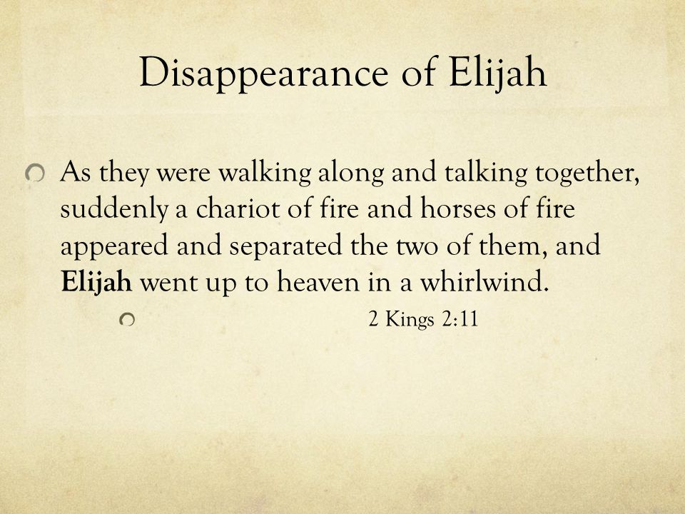 Disappearance of Elijah As they were walking along and talking together, suddenly a chariot of fire and horses of fire appeared and separated the two of them, and Elijah went up to heaven in a whirlwind.