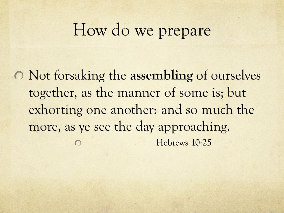 How do we prepare Not forsaking the assembling of ourselves together, as the manner of some is; but exhorting one another: and so much the more, as ye see the day approaching.