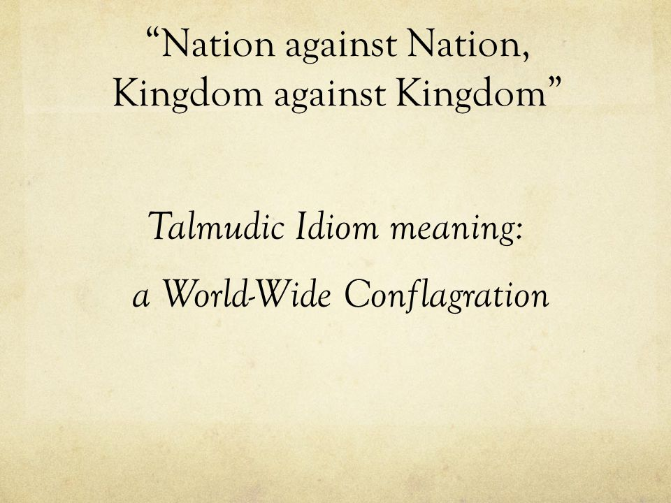 """Nation against Nation, Kingdom against Kingdom"" Talmudic Idiom meaning: a World-Wide Conflagration"