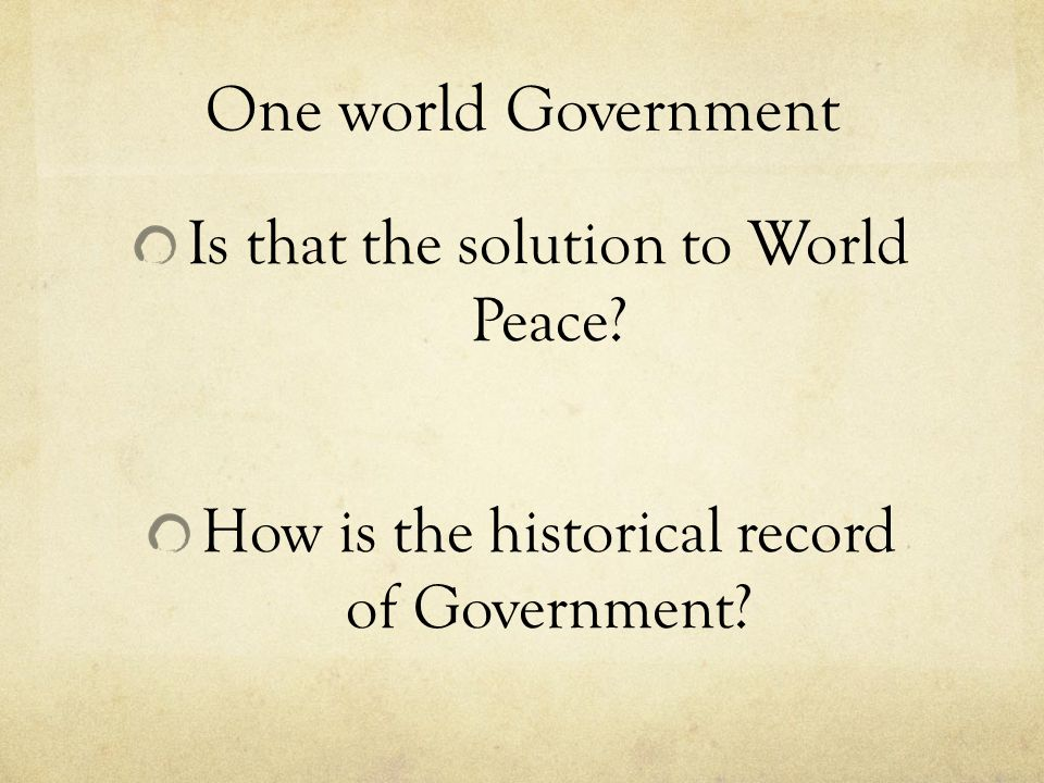 One world Government Is that the solution to World Peace? How is the historical record of Government?