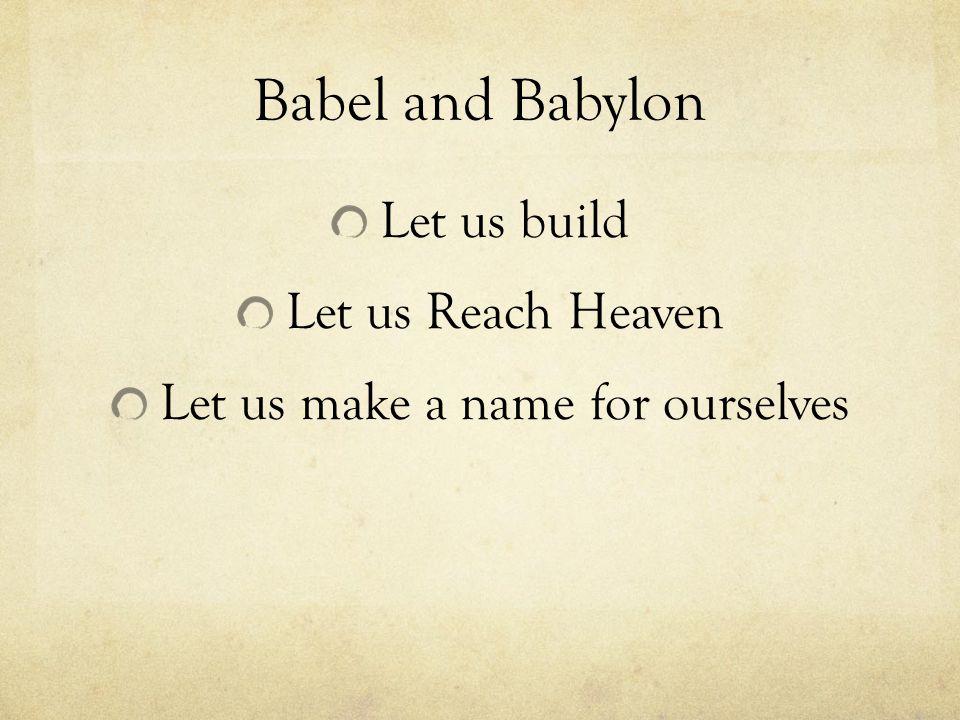 Babel and Babylon Let us build Let us Reach Heaven Let us make a name for ourselves